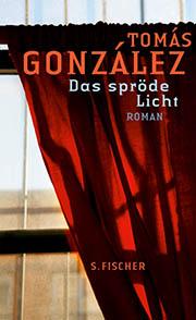 Tomás González: Das spröde Licht. Fischer Verlag. 2012