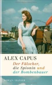 Alex Capus: Der Fälscher, die Spionin und der Bombenbauer. Roman.