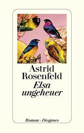 Astrid Rosenfeld: Elsa ungeheuer. 267 Seiten. Diogenes. 2013