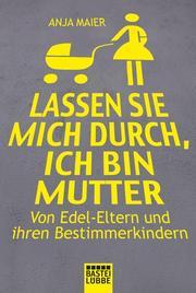 Anja, Maier: Lassen sie mich durch, ich bin Mutter. Von Edel-Eltern und ihren Bestimmerkindern Verlag: Bastei Lübbe GmbH & Co. KG