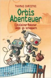 Orbis Abenteuer – Ein kleiner Roboter lässt es scheppern. Thomas Christos KJB, 2014, 127 Seiten